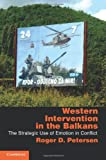 Western Intervention in the Balkans : The Strategic Use of Emotion in Conflict, Petersen, Roger Dale, 1107010667