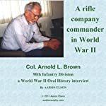 Company Commander: A World War II Oral History Interview with Arnold Brown | Aaron Elson