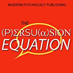 The Persuasion Equation: Influence Others with the Science of Persuasive Psychology | Modern Psychology Publishing