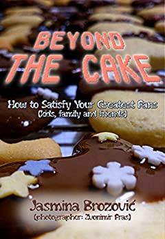 Beyond The Cake: How to Satisfy Your Greatest Fans (kids, family and friends) by [Brozović, Jasmina]