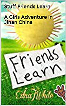 Stuff Friends Learn: A Girls Adventure in Jinan China by [White, Edna J.]