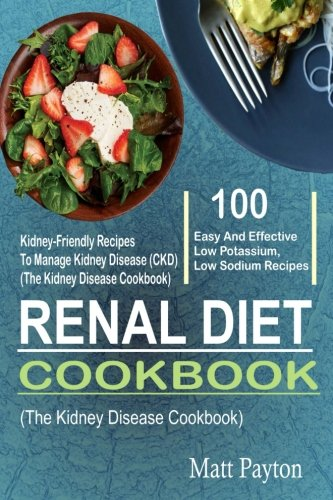 Renal Diet Cookbook: 100 Easy And Effective Low Potassium, Low Sodium Kidney-Friendly Recipes To Manage Kidney Disease (CKD) (The Kidney Disease Cookbook) by Matt Payton