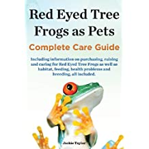 Red Eyed Tree Frogs as Pets, Complete Care Guide Including Information on Purchasing, Raising and Caring for Red Eyed Tree Frogs as Well as Habitat, F