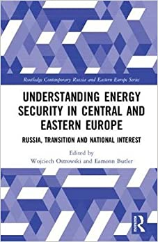 Understanding Energy Security in Central and Eastern Europe: Russia, Transition and National Interest (Routledge Contemporary Russia and Eastern Europe Series)