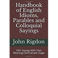 Handbook of English Idioms, Parables and Colloquial Sayings: 1001 Sayings With Their Meanings And Sample Usage