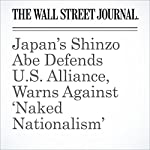 Japan's Shinzo Abe Defends U.S. Alliance, Warns Against 'Naked Nationalism' | Gerard Baker,Peter Landers