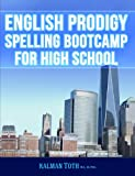 English Prodigy Spelling Bootcamp for High School, Kalman Toth M.A. M.PHIL., 1492192481