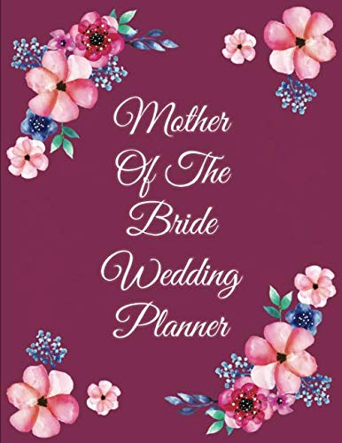 Mother Of The Bride Wedding Planner: Beautiful Wedding Planner, Organizer and Notebook for the best Moms to support their Daughters Weddings