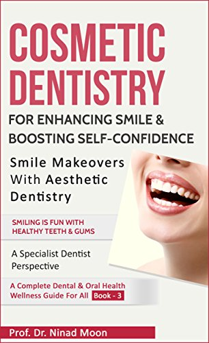 Cosmetic Dentistry - Cosmetic Dentistry: Aesthetic Dentistry For Enhancing Smile & Boosting Self Confidence (Dental & Oral Health Wellness: Book 14)