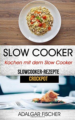 Slow Cooker: Kochen mit dem Slow Cooker: Slowcooker-Rezepte (Crockpot)