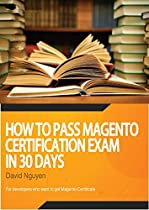 Magento Certificate Study Guide: How to pass magento certification exam in 30 days