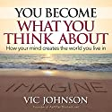 You Become What You Think About: How Your Mind Creates the World You Live in Audiobook by Vic Johnson Narrated by Erik Synnestvedt
