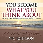 You Become What You Think About: How Your Mind Creates the World You Live in | Vic Johnson
