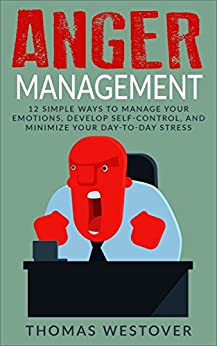 Download for free Anger Management: 12 Simple Ways to Control Your Emotions, Develop Self-Control, and Minimize Your Day-to-Day Stress