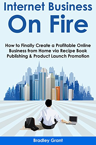 Download PDF INTERNET BUSINESS ON FIRE - How to Finally Create a Profitable Online Business from Home via Recipe Book Publishing & Product Launch Promotion