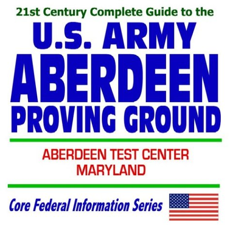 21st Century Complete Guide to the U.S. Army Aberdeen Proving Ground and Aberdeen Test Center in Maryland (CD-ROM)