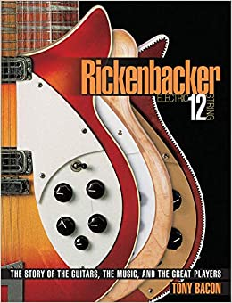 Rickenbacker Electric 12-String: The Story of the Guitars the Music and the Great Players: Tony Bacon: 0884088264857: Amazon.com: Books