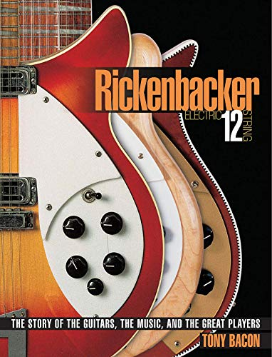 Rickenbacker 12 String Guitar - Rickenbacker Electric 12-String: The Story of the Guitars, the Music, and the Great Players