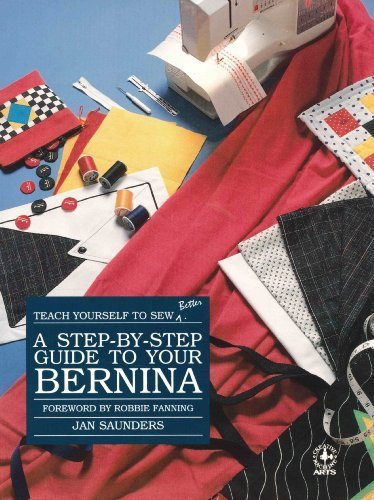 Step-By-Step Guide to Your Bernina (Creative machine arts)