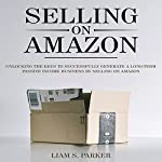 Selling on Amazon: Unlocking the Secrets to Successfully Generate a Long-Term Passive Income Business by Selling on Amazon: E-Commerce Revolution, Book 1 | Liam S. Parker