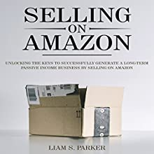 Selling on Amazon: Unlocking the Secrets to Successfully Generate a Long-Term Passive Income Business by Selling on Amazon: E-Commerce Revolution, Book 1 Audiobook by Liam S. Parker Narrated by Sean Posvistak