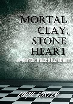 Mortal Clay, Stone Heart and Other Stories in Shades of Black and White by [Foster, Eugie]