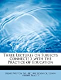 Three Lectures on Subjects Connected with the Practice of Education, Arthur Sidgwick Weston Eve, 0554612410