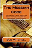 The Messiah Code: The Code hidden in the Hebrew Old Testament revealing the identity and mission of Israel's Messiah