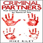 Criminal Partners: True Criminal Cases Committed by Teams of Two: Murder, Scandals, and Mayhem, Book 10 | Mike Riley