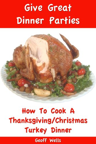 How To Cook A Thanksgiving / Christmas Turkey Dinner (Give Great Dinner Parties Book 1) by Geoff Wells