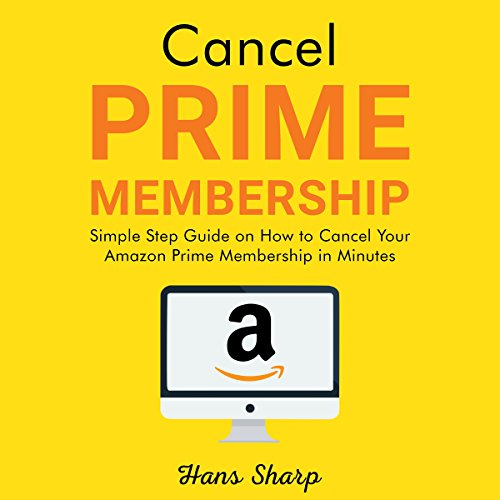 Cancel Prime Membership: Simple Step Guide on How to Cancel Your Amazon Prime Membership in Minutes