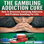 The Gambling Addiction Cure: How to Overcome Gambling Addiction and Problem Gambling for Life | Michael Johnson