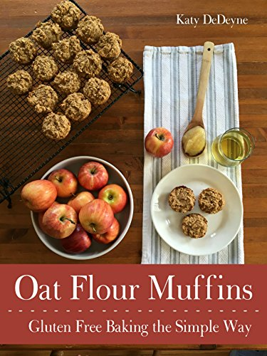 Oat Flour Muffins: Gluten Free Baking The Simple Way by [DeDeyne, Katy]