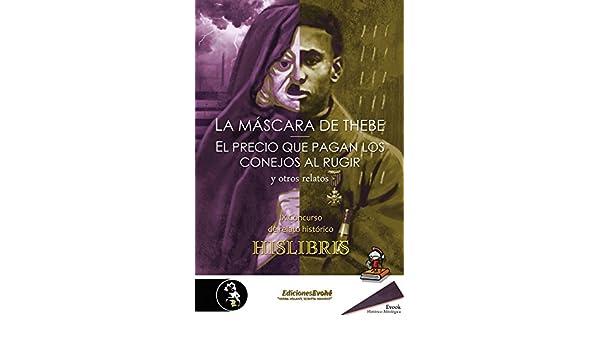 Amazon.com: La máscara de Thebe, El precio que pagan los conejos al rugir, y otros relatos: IX Concurso de relato histórico Hislibris (Spanish Edition) ...