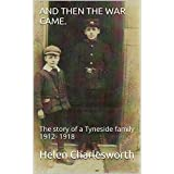 And then the war came.: The story of a Tyneside family 1912- 1918