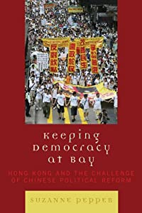 Keeping Democracy at Bay: Hong Kong and the Challenge of Chinese Political Reform from Rowman & Littlefield Publishers