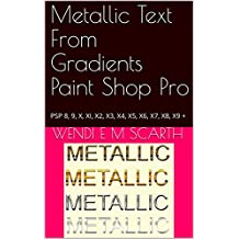 Metallic Text From Gradients Paint Shop Pro: PSP 8, 9, X, XI, X2, X3, X4, X5, X6, X7, X8, X9 + (Paint Shop Pro Made Easy Book 233)