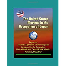 The United States Marines in the Occupation of Japan - Report on Yokosuka Operation, Sasebo-Nagasaki Landings, Kyushu Occupation, Marine Withdrawal, Central Pacific Islands, Marianas, MacArthur