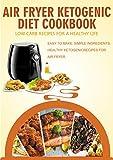 Air Fryer Ketogenic Diet Cookbook: EASY TO MAKE, SIMPLE INGREDIENTS, HEALTHY KETOGENIC RECIPES FOR AIR FRYER LOW CARB RECIPES FOR A HEALTHY LIFE