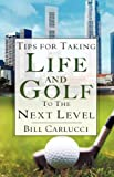 Tips for Taking Life and Golf to the Next Level, Bill Carlucci, 1604772018