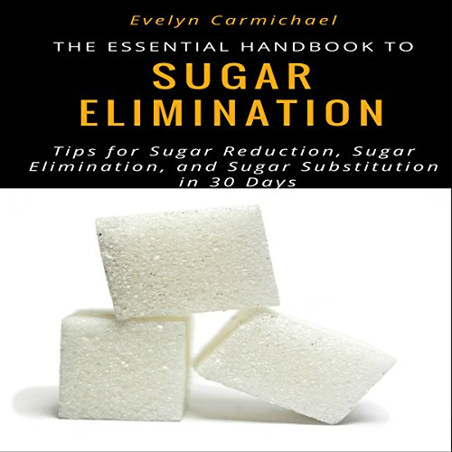 The Essential Handbook to Eliminating Sugar: Tips to Sugar Reduction, Sugar Elimination, and Sugar Substitution in 30 Days