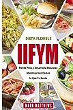 IIFYM Y DIETA FLEXIBLE: Pierde Peso y Desarrolla Musculos Mientras Aun Comes lo Que Te Gusta (IIFYM & Flexible diet en Espanol/ IIFYM & Flexible diet in Spanish) (Spanish Edition)