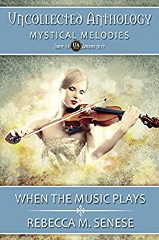 When the Music Play: Uncollected Anthology: Mystical Melodies by [Senese, Rebecca M.]