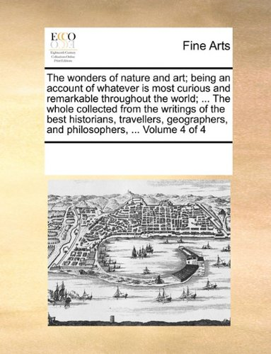 The wonders of nature and art; being an account of whatever is most curious and remarkable throughout the world; ... The whole collected from the ... and philosophers, ...  Volume 4 of 4 pdf epub