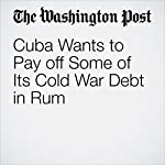 Cuba Wants to Pay off Some of Its Cold War Debt in Rum | Ishaan Tharoor