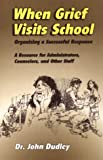When Grief Visits School : Organizing a Successful Response - a Resource for Administrators, Counselors and Staff, Dudley, John, 0932796710