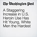 A Staggering Increase in U.S. Heroin Use Has Hit Young, White Men the Hardest | Lindsey Bever
