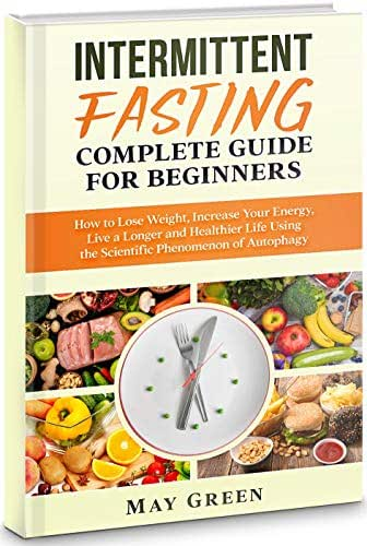Intermittent Fasting Complete Guide  for Beginners: How to Lose Weight, Increase Your Energy, Live a Longer and Healthier Life Using the Scientific Phenomenon of Autophagy
