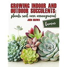 Growing Indoor and Outdoor Succulents:: Plants, Soil, Care, Arrangement