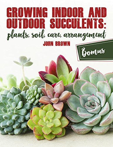 Growing Indoor and Outdoor Succulents:: Plants, Soil, Care, Arrangement by [Brown, John]